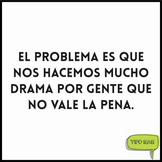 El problema es que nos hacemos mucho drama por gente que no vale la pena.  #nah #chiste
