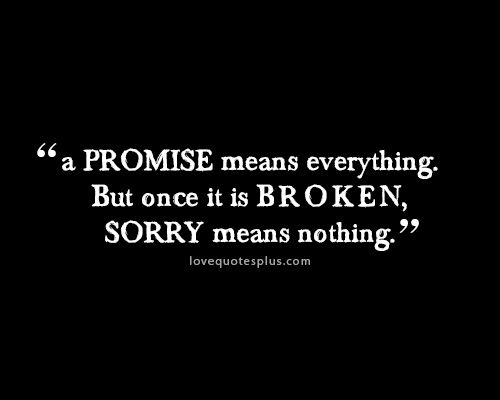 Quotes That Mean Nothing: A Promise Means Everything. But Once It Is Broken, Sorry