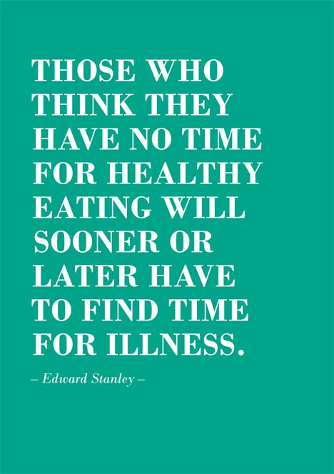 Those who think they have no time for healthy eating will sooner or later have to find time for illness. Edward Stanley.