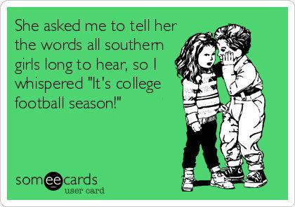 She asked me to tell her the words all southern girls long to hear, so I whispered 'It's college football season!'