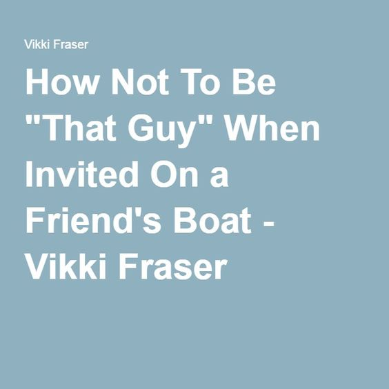 "How Not To Be ""That Guy"" When Invited On a Friend's Boat - Vikki Fraser"