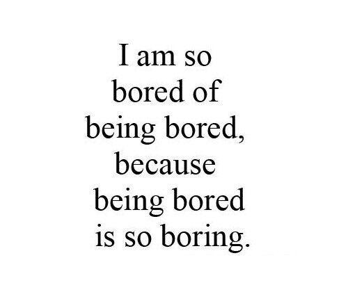 i am so freaking bored