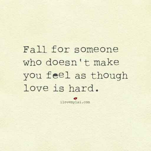 Fall for someone who doesn't make you feel as though love is hard.