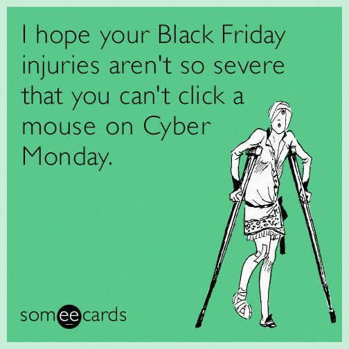 I hope your Black Friday injuries aren't so severe that you can't click a mouse on Cyber Monday.
