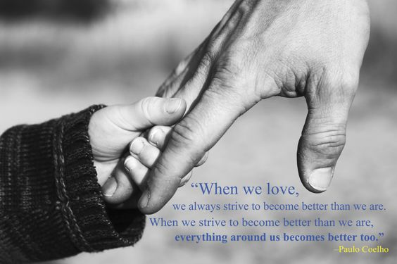 """""""When we love, we always strive to become better than we are. When we strive to become better than we are, everything around us becomes better too."""" -Paulo Coelho"""