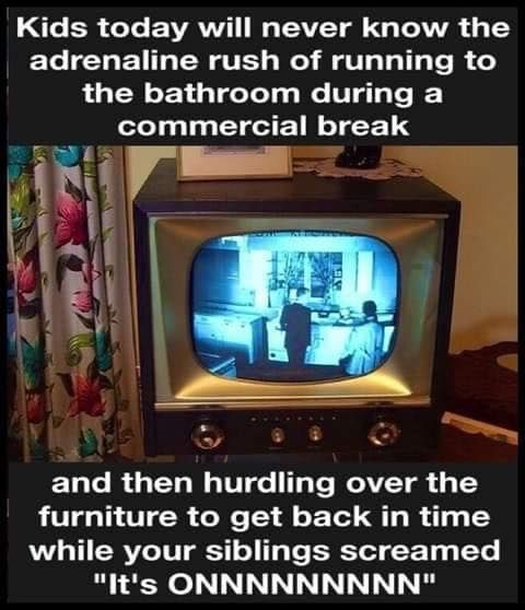 Kids today will never know the adrenaline rush of running to the bathroom  during a commercial break and then hurd…   Tv commercials, Sarcastic humor,  Funny pictures