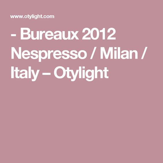 - Bureaux 2012 Nespresso / Milan / Italy – Otylight