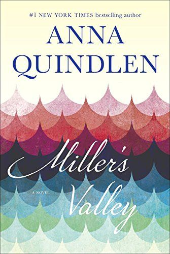 (WANT TO READ) A book published this year--Miller's Valley: A Novel: Anna Quindlen