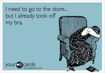 I need to go to the store... but I already took off my bra.