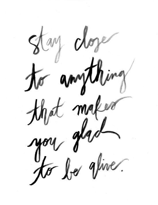 Inspiring quote with hand lettering: STAY CLOSE TO ANYTHING THAT MAKES YOU GLAD TO BE ALIVE. #quotes #inspiringquotes #encouragement