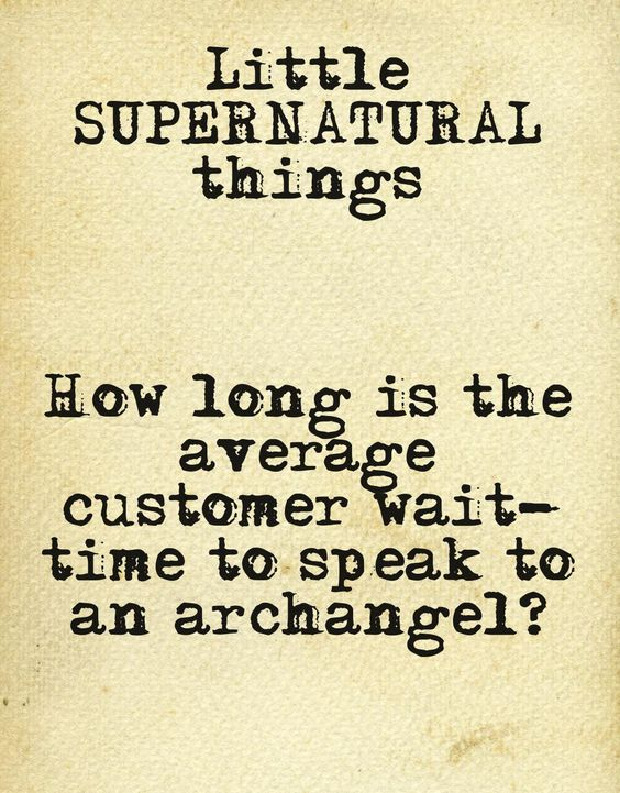 Little Supernatural Things: Just out of curiosity, how long is the average customer wait time to speak to an archangel?  - s05e03: Free to Be You and Me  This quote courtesy of @Pinstamatic (http://pinstamatic.com)