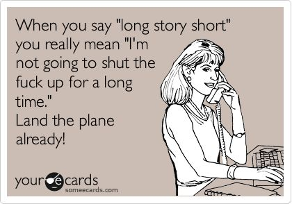 When you say 'long story short' you really mean 'I'm not going to shut the fuck up for a long time.' Land the plane already!
