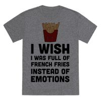 I Wish I Was Full Of French Fries Instead Of Emotions Tee