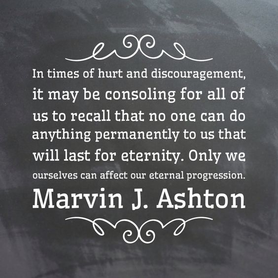 #lds #ashton In times of #hurt and #discouragement, it may be consoling for her and for all of us to recall that no one can do anything permanently to us that will last for #eternity. Only we ourselves can affect our eternal #progression.