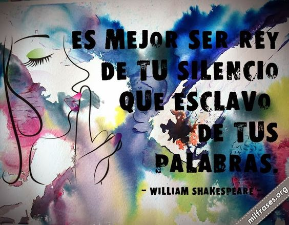 Es mejor ser rey de tu silencio que esclavo de tus palabras. - William Shakespeare