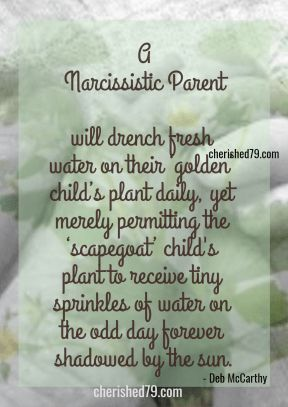 A Narcissistic Parent will drench fresh water on their golden child s plant daily yet merely permitting the scapegoat child s plant to receive tiny sprinkles of water on the odd day forever shadowed by the sun Deb McCarthy