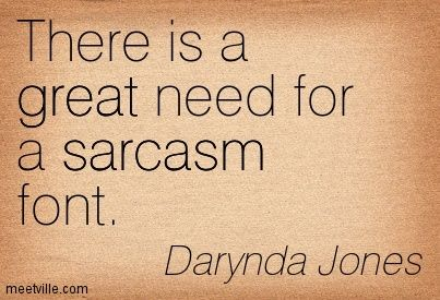 There is a great need for a sarcasm font. Darynda Jones: