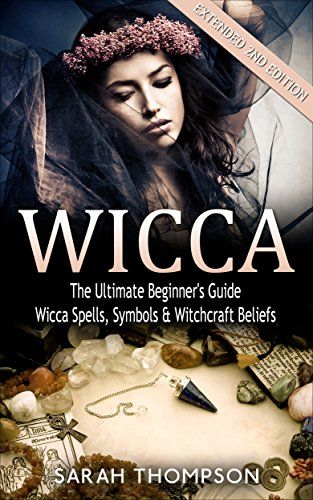 Wicca: The Ultimate Beginner's Guide: Wicca Spells, Symbols & Witchcraft Beliefs - Extended 2nd Edition (Paganism, Wiccan, Spells and Rituals, Wicca Spells, Candles, Witchcraft, Symbols)