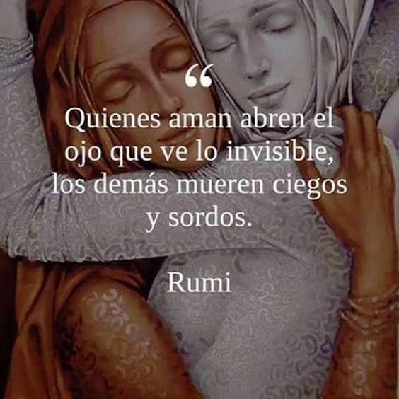 ... Quienes aman abren el ojo que ve lo invisible, los demás mueren ciegos y sordos. Rumi.