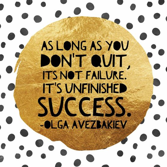 As long as you don't quit, it's not failure It's unfinished Success.: