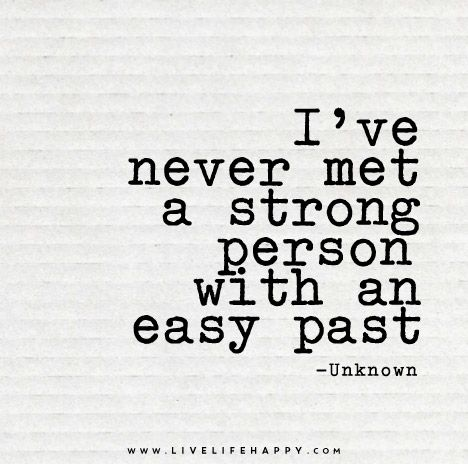 I've never met a strong person with an easy past.:
