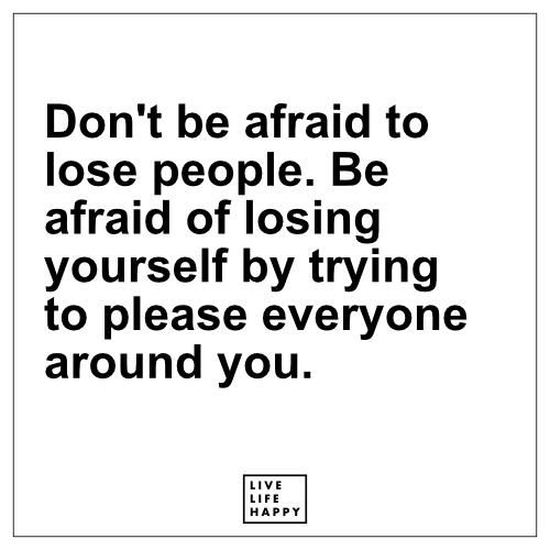 Don T Be Afraid To Lose People Be Afraid Of Losing Yourself Live Life Happy Happy People Quotes Pleasing People Quotes Afraid To Lose You