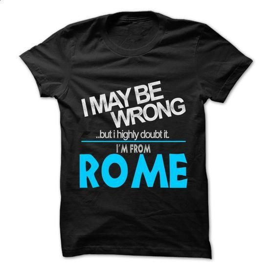 I May Be Wrong But I Highly Doubt It I am From... Rome  - #casual tee #hoodies/sweatshirts. CHECK PRICE => https://www.sunfrog.com/LifeStyle/I-May-Be-Wrong-But-I-Highly-Doubt-It-I-am-From-Rome--99-Cool-City-Shirt-.html?68278