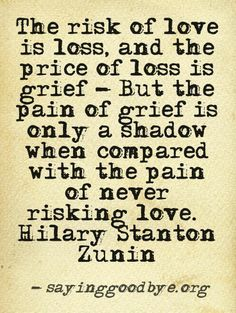 The risk of love is loss, and the price of loss is grief--but the pain of grief is only a shadow when compared with the pain of never risking love.