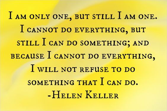"Helen Keller Quote - ""I am only one, but still I am one. I cannot do everything, but still I can do something; and because I cannot do everything, I will not refuse to do something that I can do."""