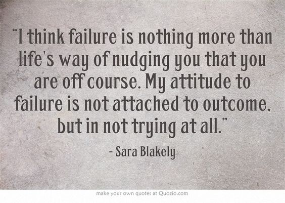 """I think failure is nothing more than life's way of nudging you that you are off course. My attitude to failure is not attached to outcome, but in not trying at all."""