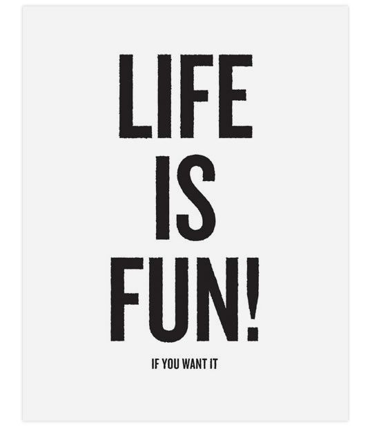 Life is fun! If you want it.