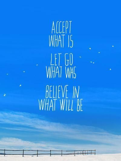 Accept what is. Let go of what was. Believe in what will be. Picture Quotes.