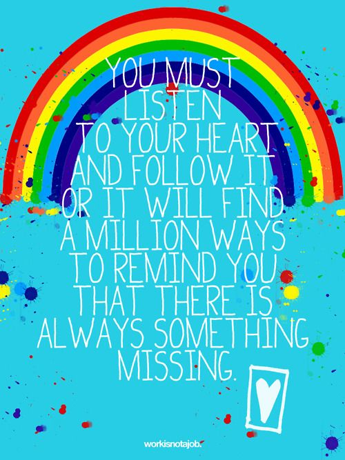 You must listen to your heart.  …and follow it or it will find a million ways to remind you that there is something missing.