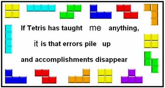 If Tetris taught me anything it's that errors pile up and accomplishments disappear
