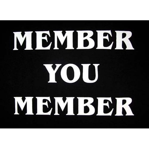 Member? You Member! Me and the cuzos say this all the time..