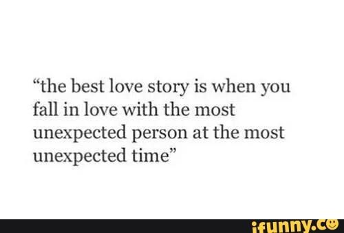 The Best Love Story Is When You Fall In Love With The Most Unexpected Person At The Most Unexpected Time Ifunny Unexpected Quotes Unexpected Love Quotes Really Good Quotes