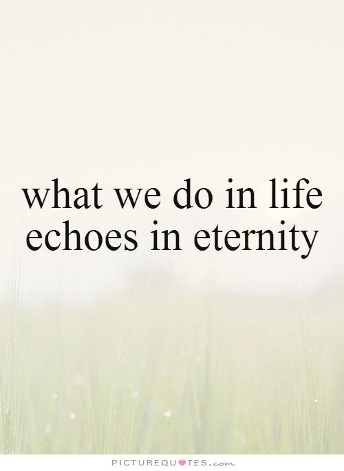 what we do in life echoes in eternity | .