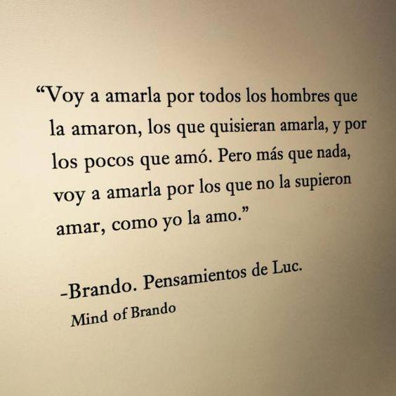 """Mind of Brando – Brando. Pensamientos de Luc – """"Voy a amarla por todos los hombres que la amaron, los que quisieran amarla, y por los pocos que amó. Pero más que nada, voy a amarla por los que no la supieron amar, como yo la amo."""""""