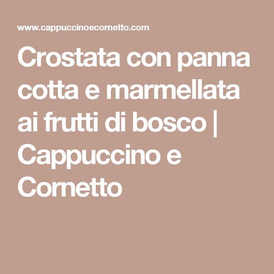 Crostata con panna cotta e marmellata ai frutti di bosco | Cappuccino e Cornetto