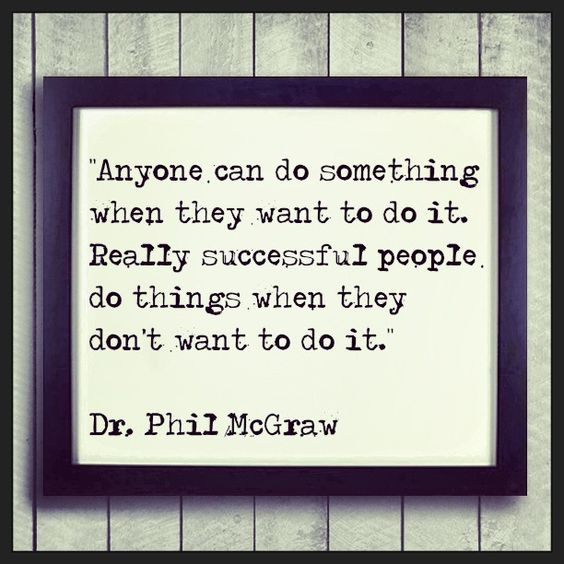 """Anyone can do something when they want to do it. Really successful people do things when they don't want to do it."" Dr. Phil McGraw #quotes #motivation #inspiration Soooo true!!"