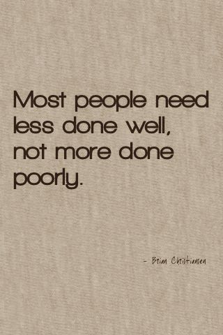 """""""Most people need less done well, not more done poorly."""""""