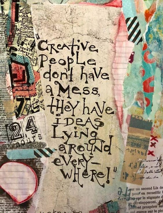 Creative People Don't Have a Mess, They Have Ideas Laying Around Everywhere!