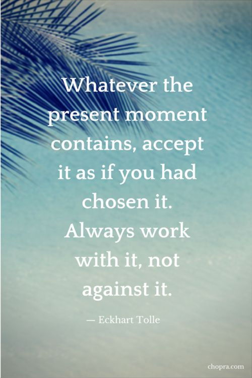 Whatever the present moment contains, accept it as if you had chosen it. Always work with it, not against it.