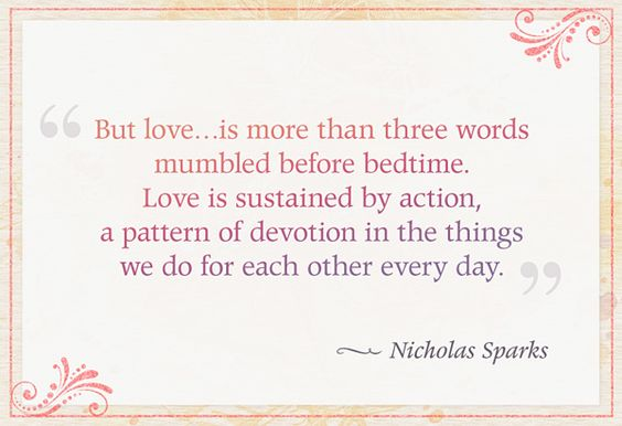 """But love...is more than three words mumbled before bedtime. Love is sustained by action, a pattern of devotion in the things we do for each other every day."" — Nicholas Sparks"