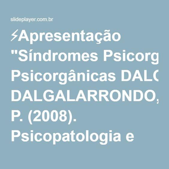 """⚡Apresentação """"Síndromes Psicorgânicas DALGALARRONDO, P. (2008). Psicopatologia e Semiologia dos Transtornos Mentais."""""""