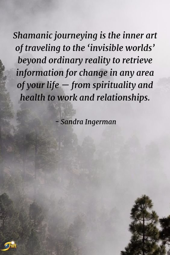 """Shamanic journeying is the inner art of traveling to the 'invisible worlds' beyond ordinary reality to retrieve information for change in any area of your life -- from spirituality and health to work and relationships."" -Sandra Ingerman <a href="