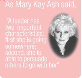 "As Mary Kay Ash said, ""A leader has two important characteristics: first she is going somewhere; secondly she is able to persuade others to go with her."" Join Me!!!!! www.marykay.com/dianalady dianalady@marykay.com"
