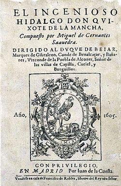 Don Quijote de la Mancha - Novela escrita por el español Miguel de Cervantes Saavedra. Publicada su primera parte con el título de El ingenioso hidalgo don Quijote de la Mancha a comienzos de 1605, es una de las obras más destacadas de la literatura española y la literatura universal, y una de las más traducidas. En 1615 aparecería la segunda parte del Quijote de Cervantes con el título de El ingenioso caballero don Quijote de la Mancha.Don