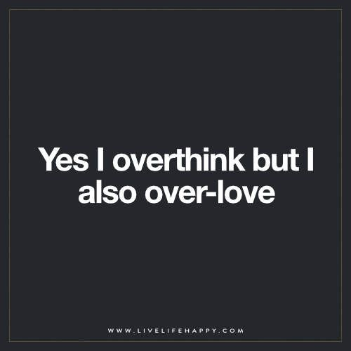 Live Life Happy: Yes I overthink but I also over-love. The post Yes I Overthink But… appeared first on Live Life Happy.: