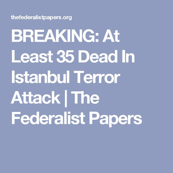 BREAKING: At Least 35 Dead In Istanbul Terror Attack  | The Federalist Papers